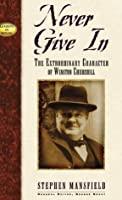 Never Give in: The Extrordinary Character of Winston Churchill