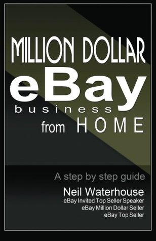 Million Dollar Ebay Business From Home A Step By Step Guide Million Dollar Ebay Business From Home A Step By Step Guide By Neil Waterhouse