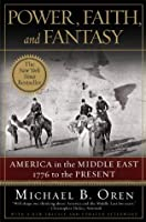 Power, Faith, and Fantasy: America in the Middle East: 1776 to the Present: America in the Middle East, 1776 to the Present