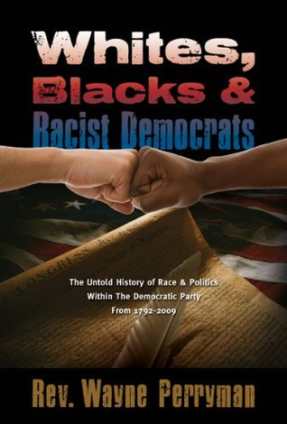 Whites, Blacks and Racist Democrats: The Untold Story of Race & Politics Within the Democratic Party from 1792-2009