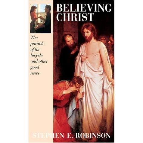Believing Christ The Parable Of The Bicycle And Other Good News By Stephen E Robinson