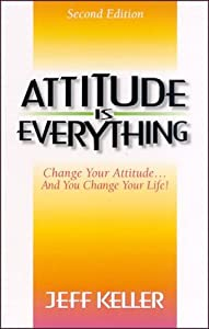 Attitude Is Everything: Change Your Attitude... and You Change Your Life!