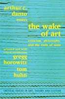 Wake of Art: Criticism, Philosophy, and the Ends of Taste (Critical Voices in Art, Theory and Culture)