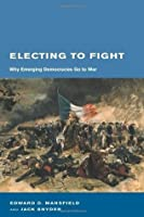 Electing to Fight: Why Emerging Democracies Go to War (Belfer Center Studies in International Security)