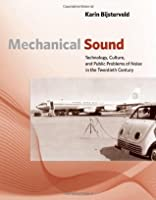 Mechanical Sound: Technology, Culture, and Public Problems of Noise in theTwentieth Century (Inside Technology)