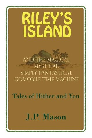 Riley's Island : And the Magical, Mystical, Simply Fantastical Gomobile Time Machine, Tales of Hither and Yon