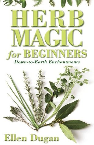 Herb Magic for Beginners: Down-To-Earth Enchantments by