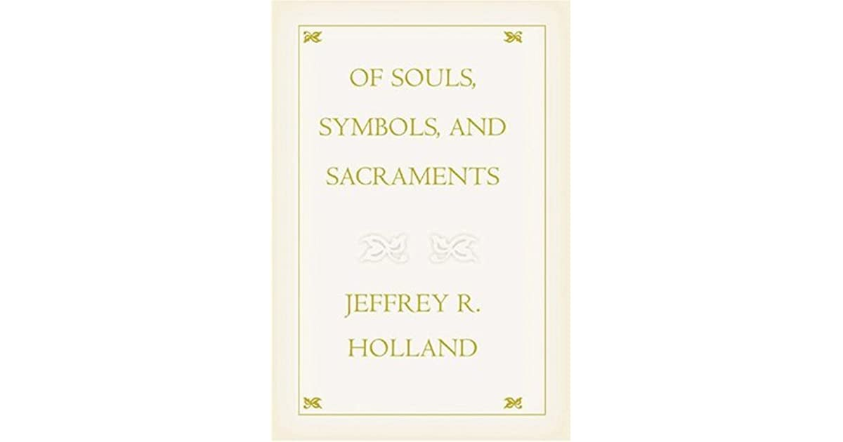 Of Souls Symbols And Sacraments By Jeffrey R Holland