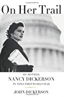 On Her Trail: My Mother, Nancy Dickerson, TV News' First Woman Star