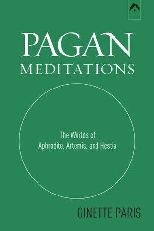 Pagan Meditations: The Worlds of Aphrodite, Artemis, and Hestia