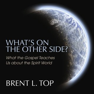 What's On the Other Side? What the Gospel Teaches Us about the Spirit World Brent L. Top