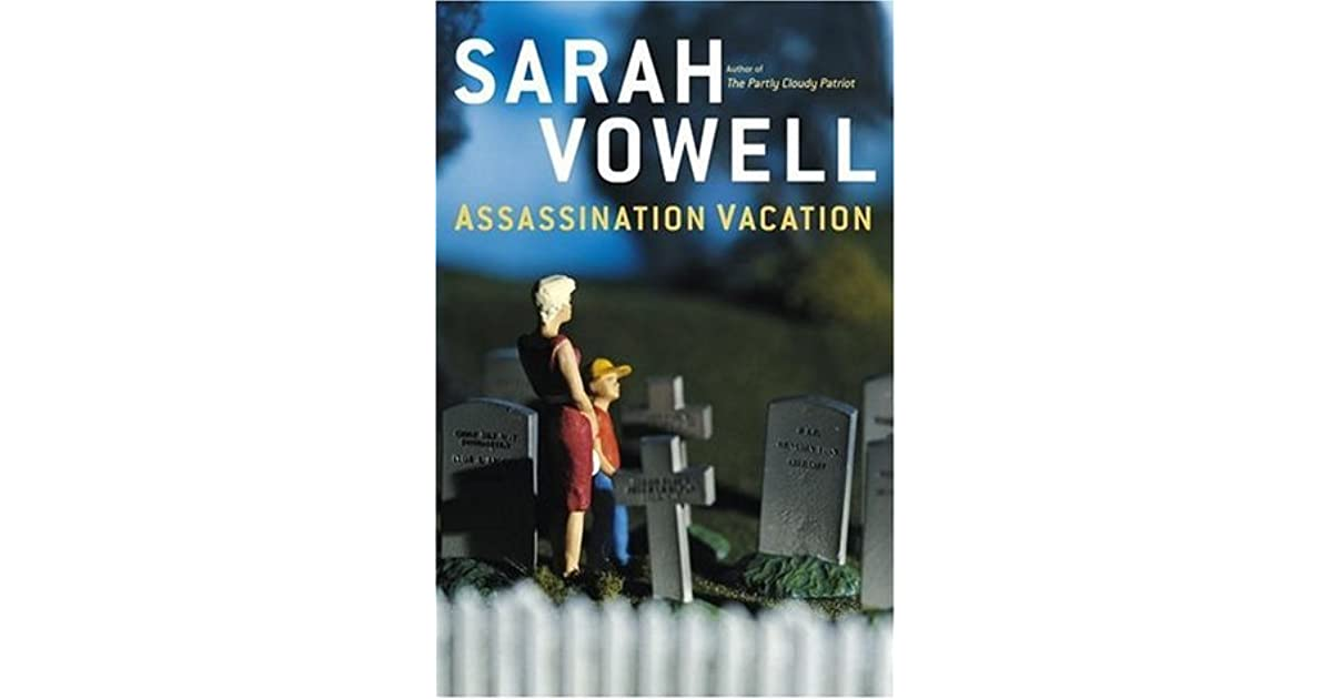 assasination vacation In assassination vacation, she turns her attention to three of the presidents killed while still in office – lincoln, garfield, and mckinley.