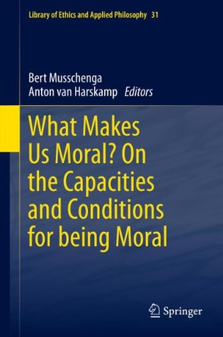 What Makes Us Moral? On the capacities and conditions for being moral (Library of Ethics and Applied Philosophy) Bert Musschenga, Anton Van Harskamp