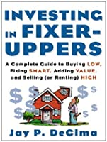 Investing in Fixer-Uppers: A Complete Guide to Buying Low, Fixing Smart, Adding Value and Selling (or Renting) High