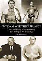 National Wrestling Alliance: The Untold Story of the Monopoly That Strangled Professional Wrestling