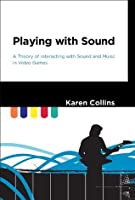 Playing with Sound A Theory of Interacting with Sound and Music in Video Games