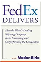 FedEx Delivers: How the World's Leading Shipping Company Keeps Innovating and Outperforming the Competition