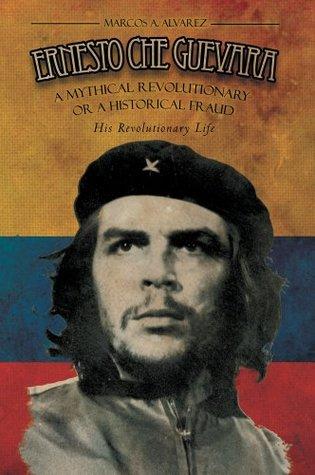 ERNESTO CHE GUEVARA: A Mythical Revolutionary or a Historical Fraud :His Revolutionary Life