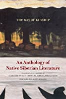 The Way of Kinship: An Anthology of Native Siberian Literature (First Peoples: New Directions Indigenous)