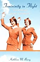 Femininity in Flight: A History of Flight Attendants (Radical Perspectives)