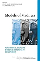 Models of Madness: Psychological, Social and Biological Approaches to Schizophrenia (The International Society for Psychological and Social Approaches  to Psychosis Book Series)
