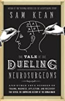 The Tale of the Dueling Neurosurgeons: And Other True Stories of Trauma, Madness, Affliction, and Recovery That Reveal the Surprising History of the Human Brain