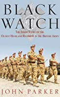 Black Watch: The Inside Story of the Oldest Highland Regiment in the British Army