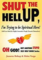 Shut the Hell Up, I'm Trying to be Spiritual Here! (Self-Love Book for Highly Insensitive People Towards Themselves):Oh God! Not Another Stupid Self Help Book Series