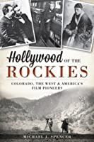 Hollywood of the Rockies: Colorado, the West and America's Film Pioneers