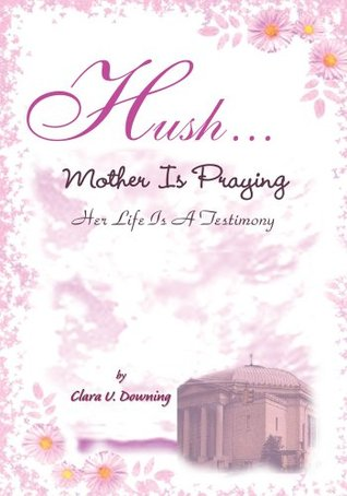 Hush, Mother is Praying:Her Life Is A Testimony