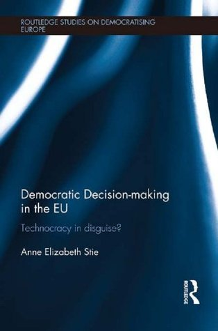 Democratic Decision-making in the EU  Technocracy in Disguise  (Routledge Studies on Democratising Europe)