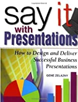 Say It with Presentations : How to Design and Deliver Successful Business Presentations (Research Report)