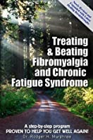 Treating & Beating Fibromyalgia and Chronic Fatigue Syndrome: a step-by-step program proven to help you get well again!