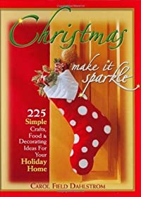 Christmas, Make It Sparkle: 225 Simple Crafts, Food & Decorating Ideas for Your Holiday Home