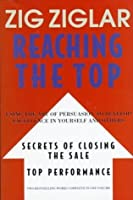 Reaching the Top : Secrets of Closing the Sale, Top Performance : Using the Art of Persuasion to Develop Excellence in Yourself and Others