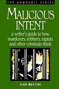 Malicious Intent : A Writer's Guide to How Murderers, Robbers, Rapists and Other Criminals Think