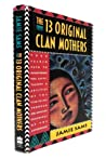 13 Original Clan Mothers: Your Sacred Path to Discovering the Gifts, Talents and Abilities of the Feminine Through the Ancient Teachings of the Sisterhood