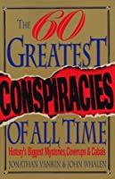 The Sixty Greatest Conspiracies of All Time: History's Biggest Mysteries, Coverups, and Cabals