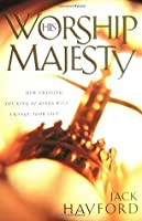 Worship His Majesty: How Praising the King of Kings Will Change Your Life