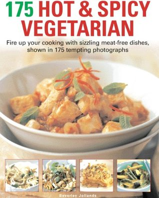 175 Hot & Spicy Vegetarian Recipes: Fire Up Your Cooking with Sizzling Meat-Free Dishes, Shown in 195 Tempting Photographs