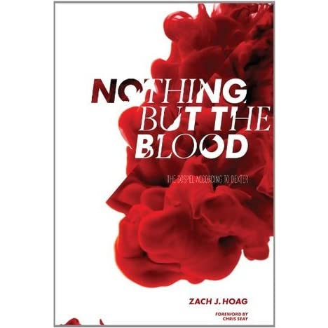 Nothing But The Blood: The Gospel According to Dexter by Zach J  Hoag