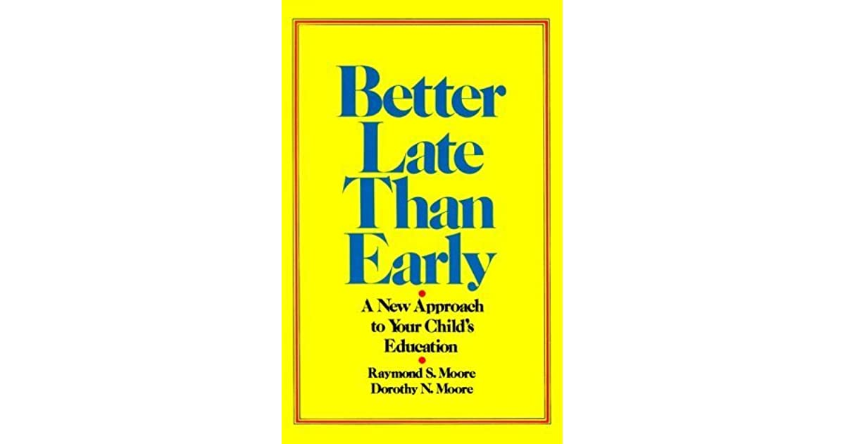 Better Late Than Early A New Approach To Your Childs Education By