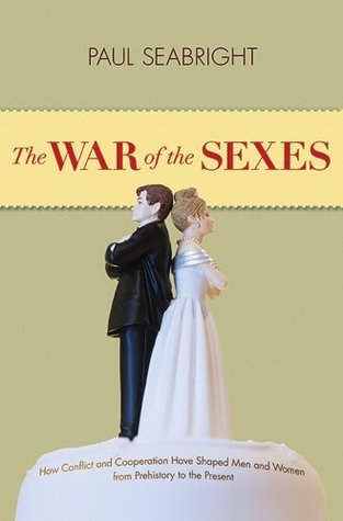 The War of the Sexes-How Conflict and Cooperation Have Shaped Men and Women from Prehistory to the Present