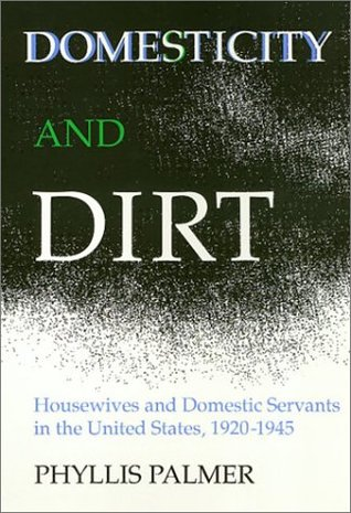Domesticity and Dirt: Housewives and Domestic Servants in the United States 1920-1945 (Women in the Political Economy)