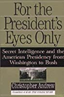 For the President's Eyes Only: Secret Intelligence & the American Presidency from Washington to Bush