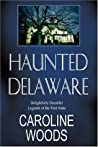 Haunted Delaware: Delightfully Dreadful Legends of the First State