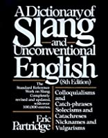 A Dictionary of Slang and Unconventional English: Colloquialisms and Catch-Phrases, Solecisms and Catachreses, Nicknames, and Vulgarisms