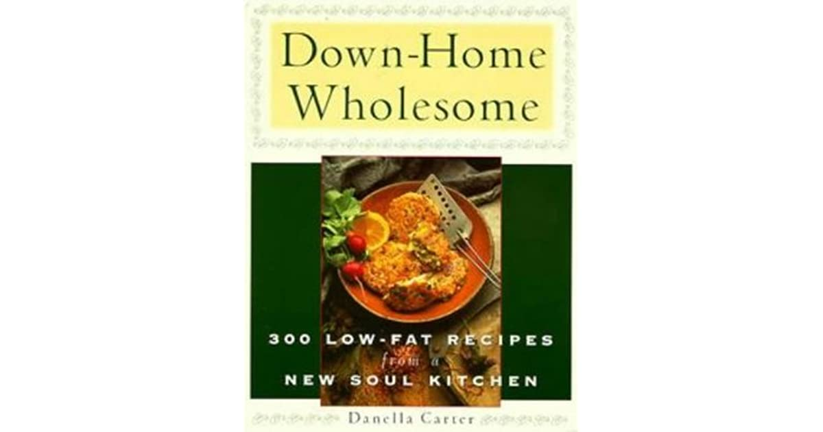 Down Home Wholesome 300 Low Fat Recipes From A New Soul Kitchen By Danella Carter