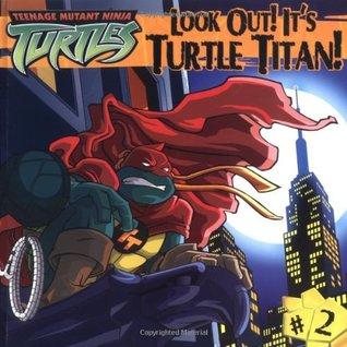 Look Out! It's Turtle Titan! (Teenage Mutant Ninja Turtles, #2)