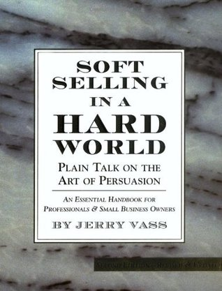Soft Selling in a Hard World: Plain Talk on the Art of Persuasion